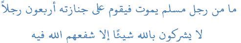 ما من رجل مسلم يموت فيقوم على جنازته أربعون رجلاً لا يشركون بالله شيئًا إلا شفعهم الله فيه